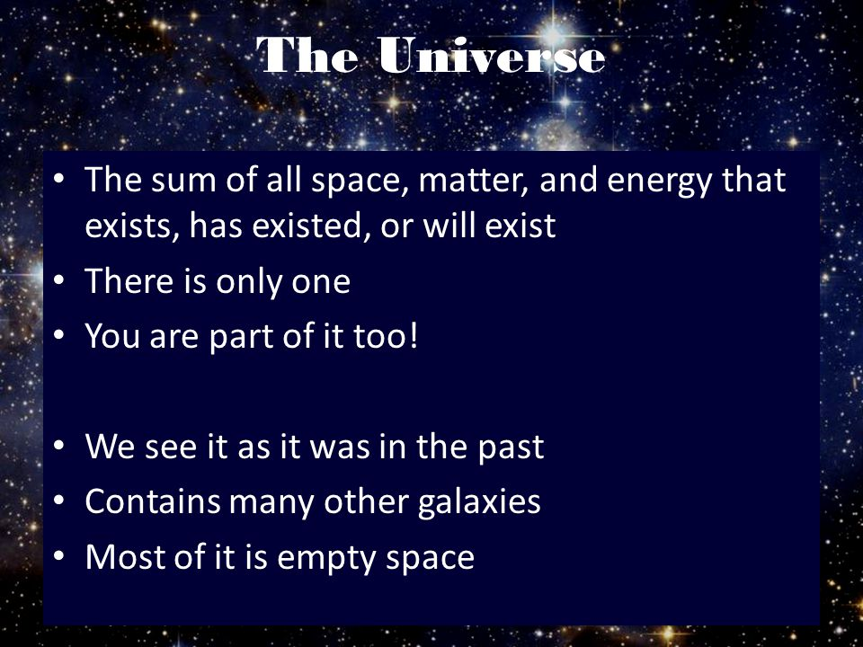 The Universe The sum of all space, matter, and energy that exists, has existed, or will exist. There is only one.