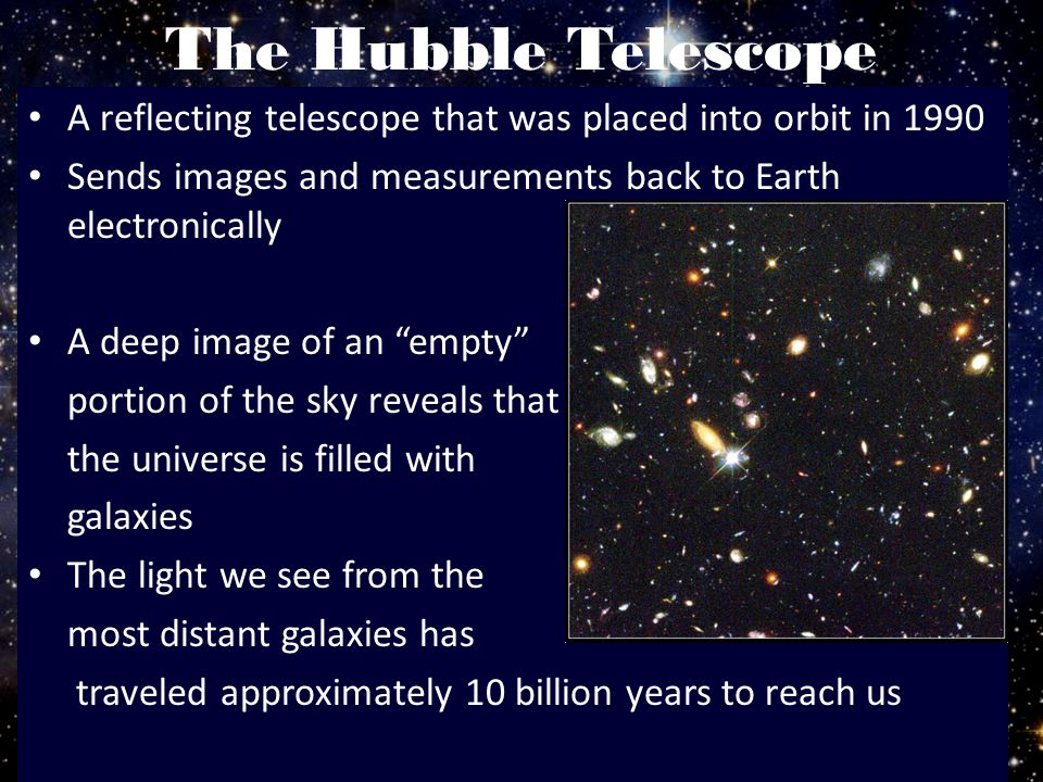 The Hubble Telescope A reflecting telescope that was placed into orbit in 1990. Sends images and measurements back to Earth electronically.