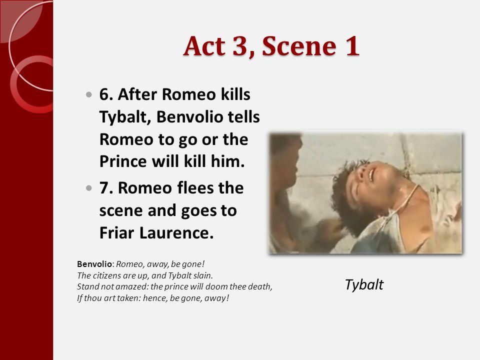 Act 3, Scene 1 6. After Romeo kills Tybalt, Benvolio tells Romeo to go or the Prince will kill him.