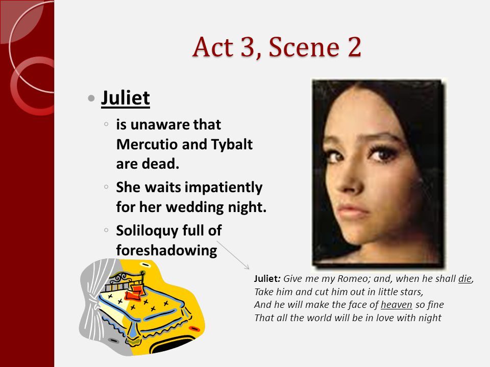 Act 3, Scene 2 Juliet is unaware that Mercutio and Tybalt are dead.