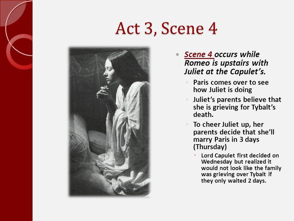 Act 3, Scene 4 Scene 4 occurs while Romeo is upstairs with Juliet at the Capulet's. Paris comes over to see how Juliet is doing.