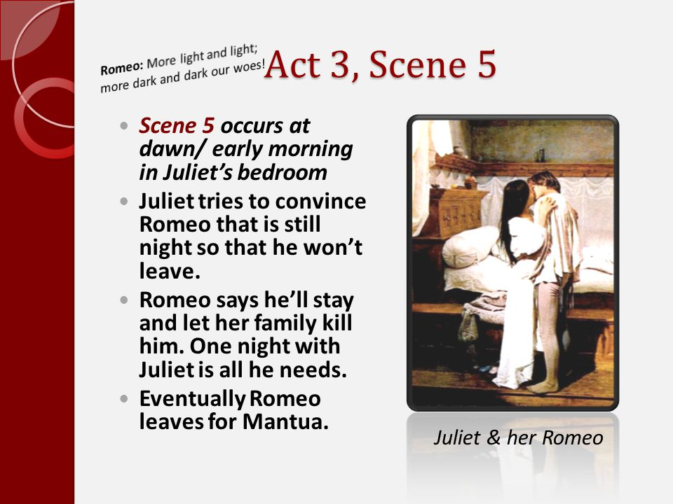Act 3, Scene 5 Romeo: More light and light; more dark and dark our woes! Scene 5 occurs at dawn/ early morning in Juliet's bedroom.