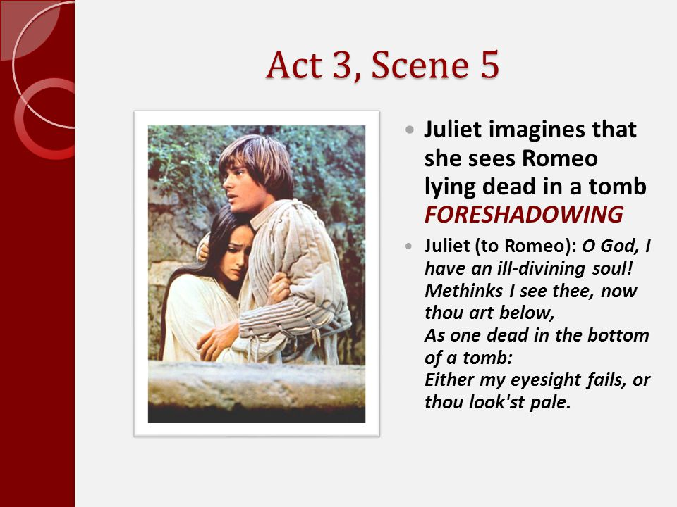 Act 3, Scene 5 Juliet imagines that she sees Romeo lying dead in a tomb FORESHADOWING.