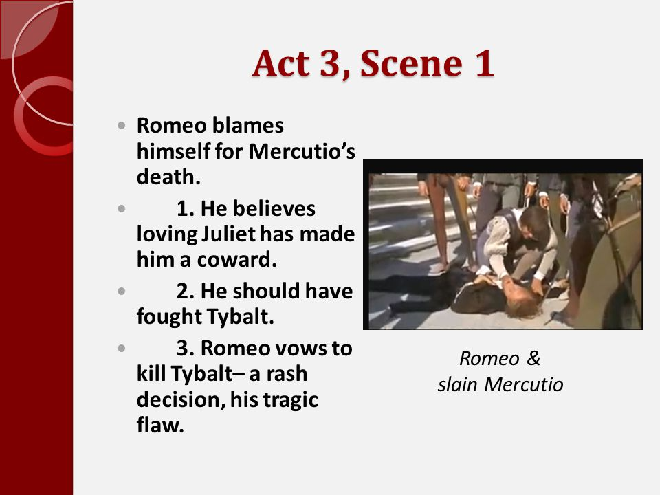 Act 3, Scene 1 Romeo blames himself for Mercutio's death.