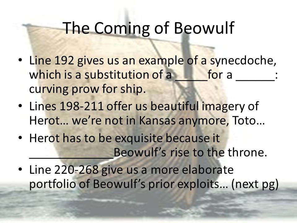 The Coming of Beowulf Line 192 gives us an example of a synecdoche, which is a substitution of a _____for a ______: curving prow for ship.