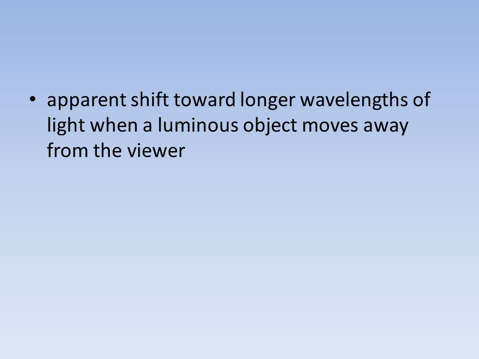 apparent shift toward longer wavelengths of light when a luminous object moves away from the viewer