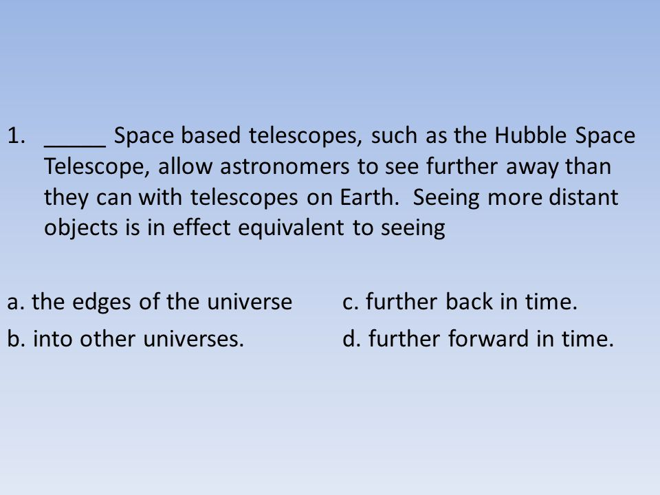 _____ Space based telescopes, such as the Hubble Space Telescope, allow astronomers to see further away than they can with telescopes on Earth. Seeing more distant objects is in effect equivalent to seeing