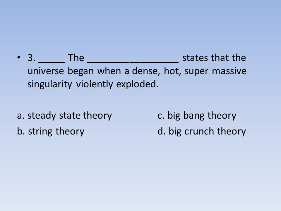 3. _____ The _________________ states that the universe began when a dense, hot, super massive singularity violently exploded.