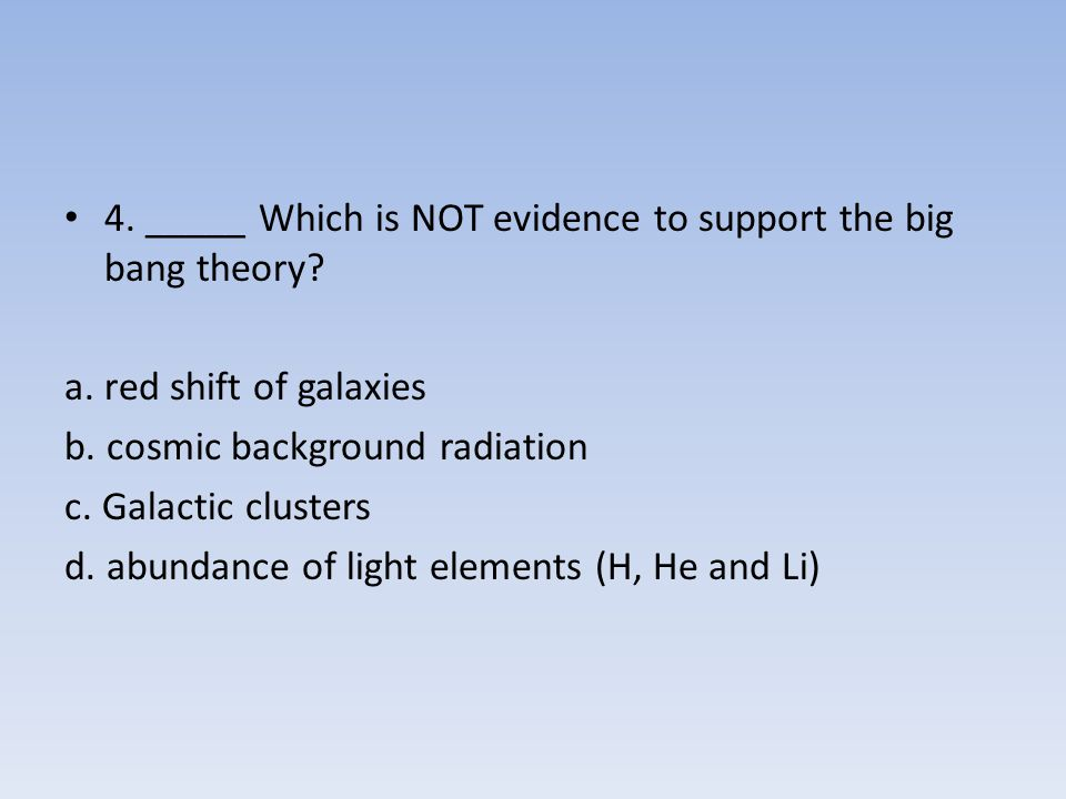 4. _____ Which is NOT evidence to support the big bang theory
