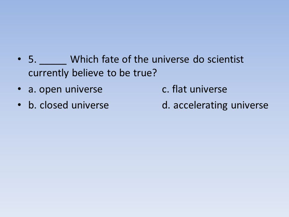 5. _____ Which fate of the universe do scientist currently believe to be true