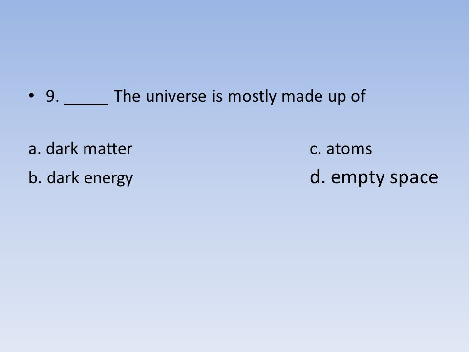 9. _____ The universe is mostly made up of
