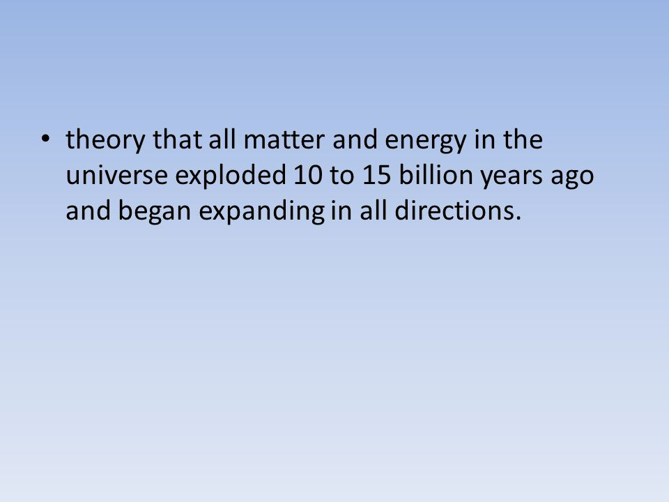 theory that all matter and energy in the universe exploded 10 to 15 billion years ago and began expanding in all directions.