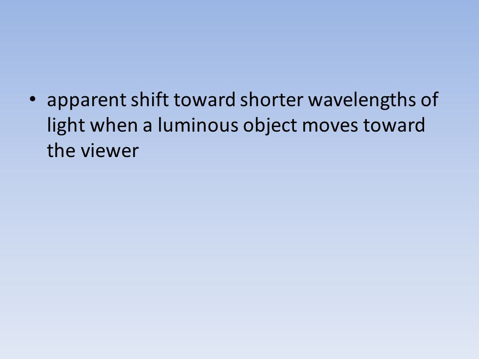apparent shift toward shorter wavelengths of light when a luminous object moves toward the viewer