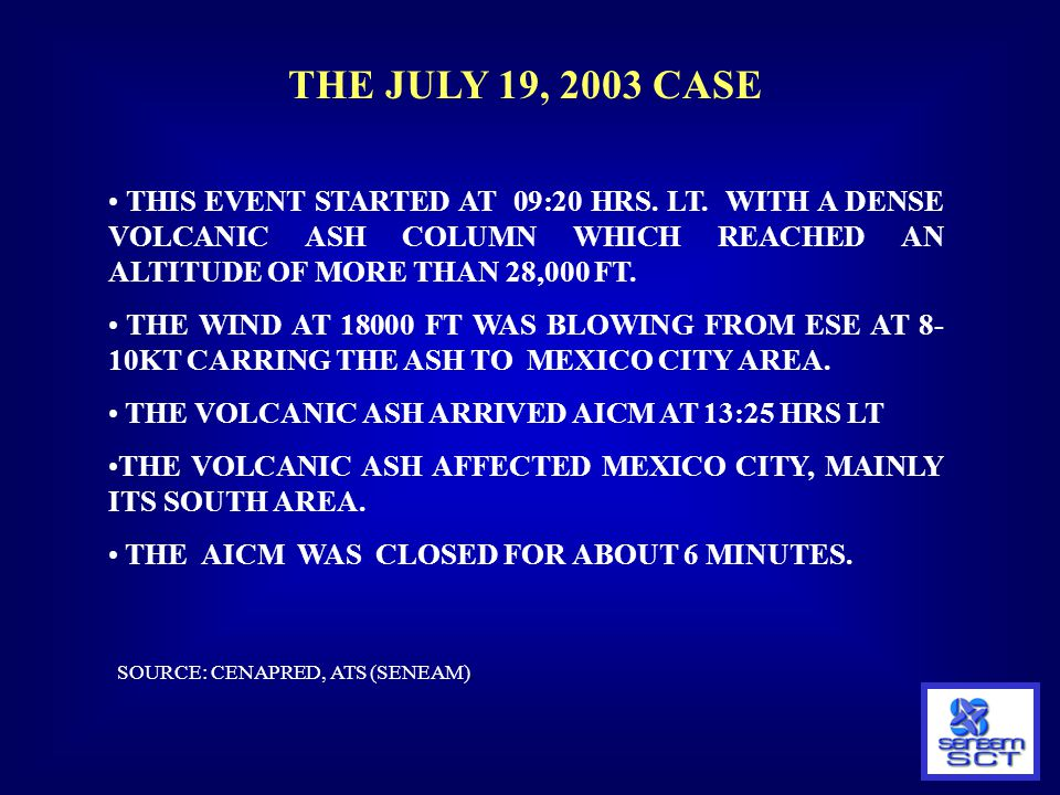 THE JULY 19, 2003 CASE THIS EVENT STARTED AT 09:20 HRS. LT. WITH A DENSE VOLCANIC ASH COLUMN WHICH REACHED AN ALTITUDE OF MORE THAN 28,000 FT.