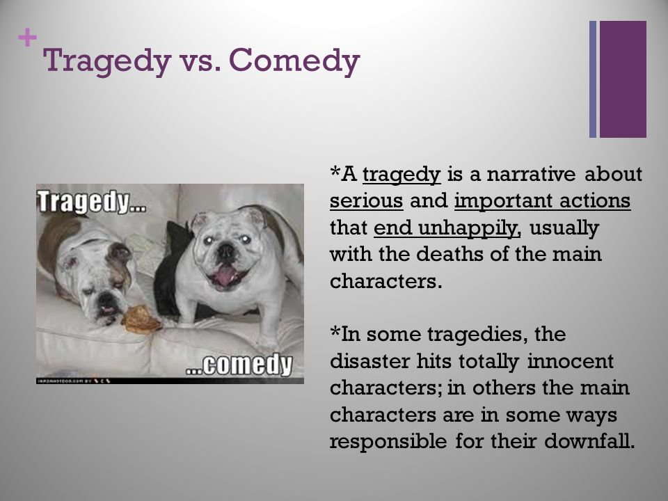 Tragedy vs. Comedy *A tragedy is a narrative about serious and important actions that end unhappily, usually with the deaths of the main characters.