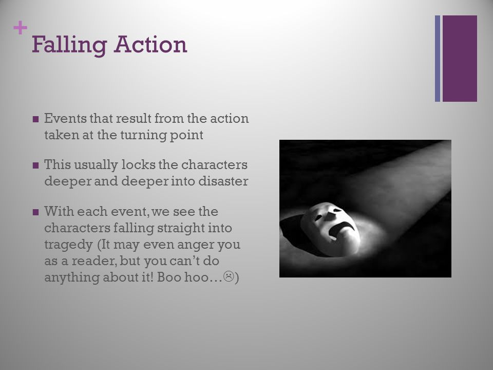 Falling Action Events that result from the action taken at the turning point. This usually locks the characters deeper and deeper into disaster.