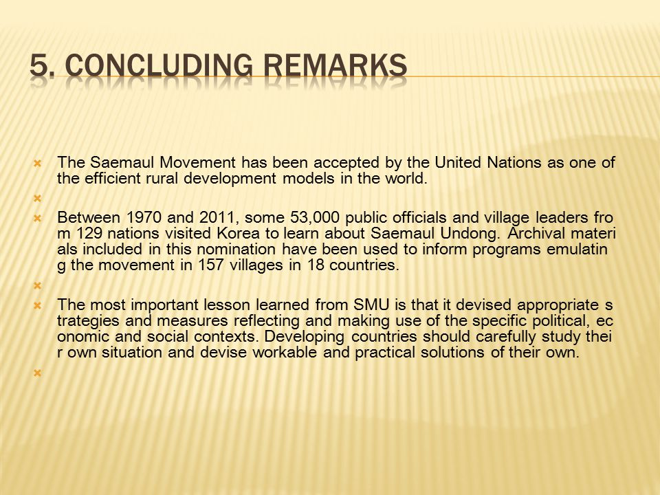 5. Concluding remarks The Saemaul Movement has been accepted by the United Nations as one of the efficient rural development models in the world.