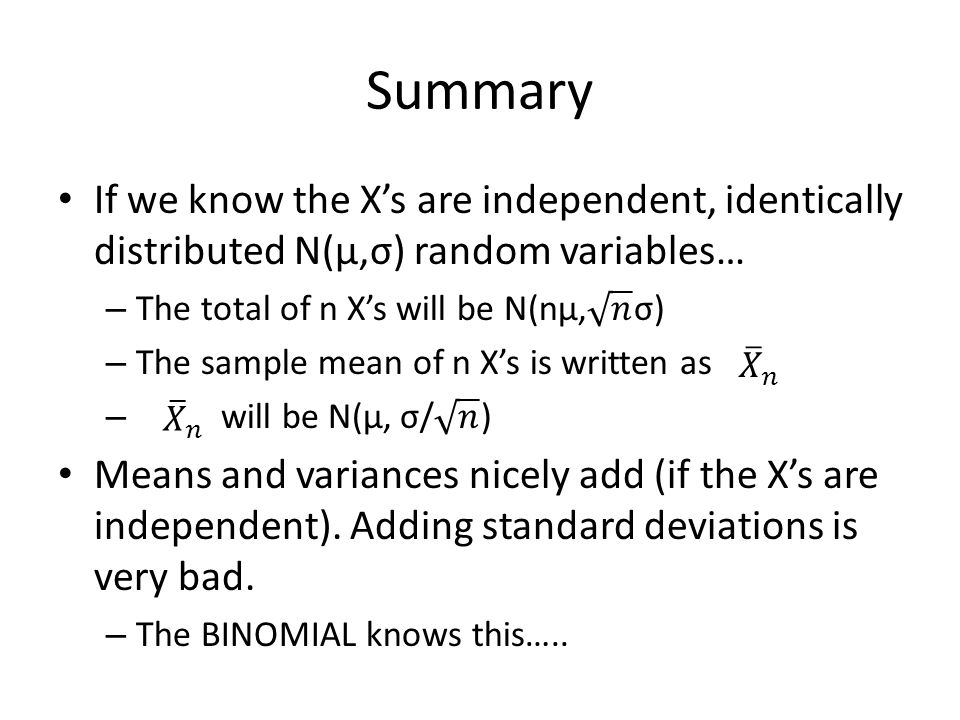 Summary If we know the X's are independent, identically distributed N(μ,σ) random variables… The total of n X's will be N(nμ, 𝑛 σ)