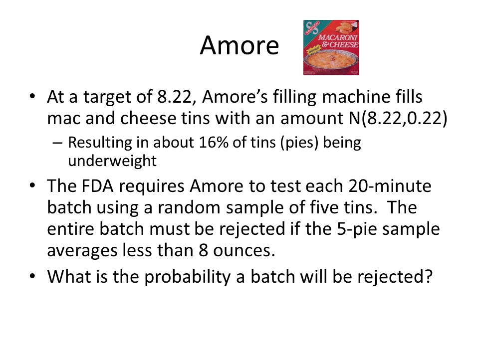 Amore At a target of 8.22, Amore's filling machine fills mac and cheese tins with an amount N(8.22,0.22)