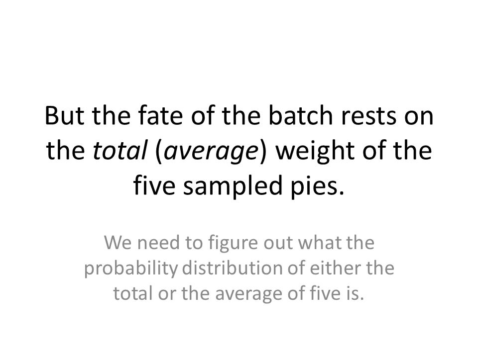 But the fate of the batch rests on the total (average) weight of the five sampled pies.