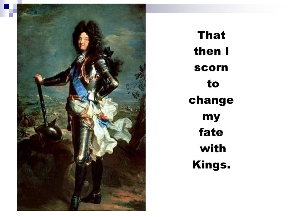 That then I scorn to change my fate with Kings.