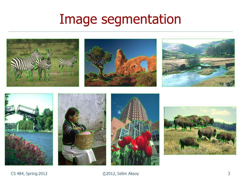 Image segmentation CS 484, Spring 2012 ©2012, Selim Aksoy