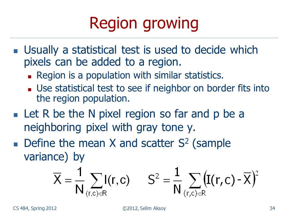 Region growing Usually a statistical test is used to decide which pixels can be added to a region. Region is a population with similar statistics.