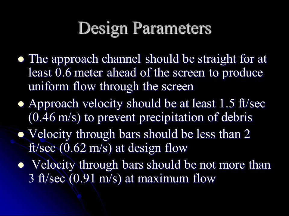 Design Parameters The approach channel should be straight for at least 0.6 meter ahead of the screen to produce uniform flow through the screen.