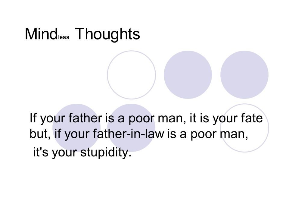 Mindless Thoughts If your father is a poor man, it is your fate but, if your father-in-law is a poor man,