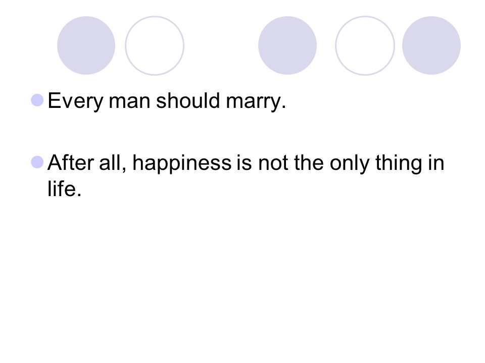 Every man should marry. After all, happiness is not the only thing in life.