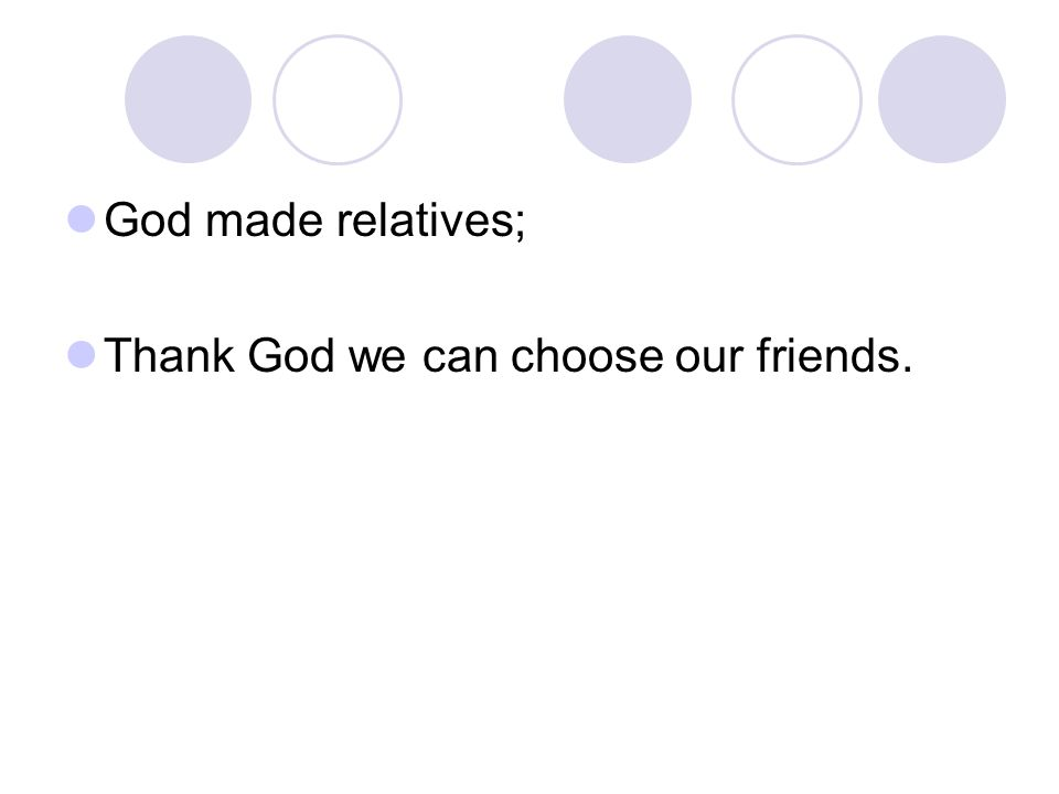 God made relatives; Thank God we can choose our friends.