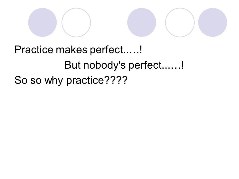 Practice makes perfect..…!