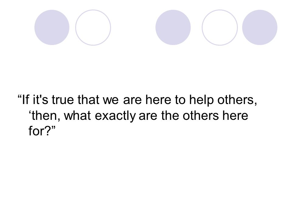 If it s true that we are here to help others, 'then, what exactly are the others here for