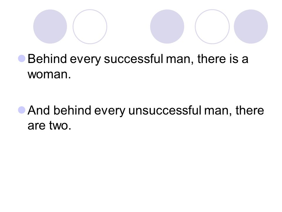 Behind every successful man, there is a woman.