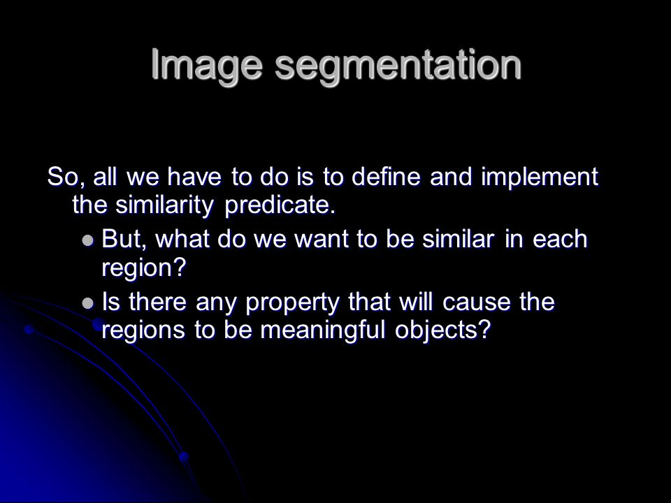 Image segmentation So, all we have to do is to define and implement the similarity predicate. But, what do we want to be similar in each region