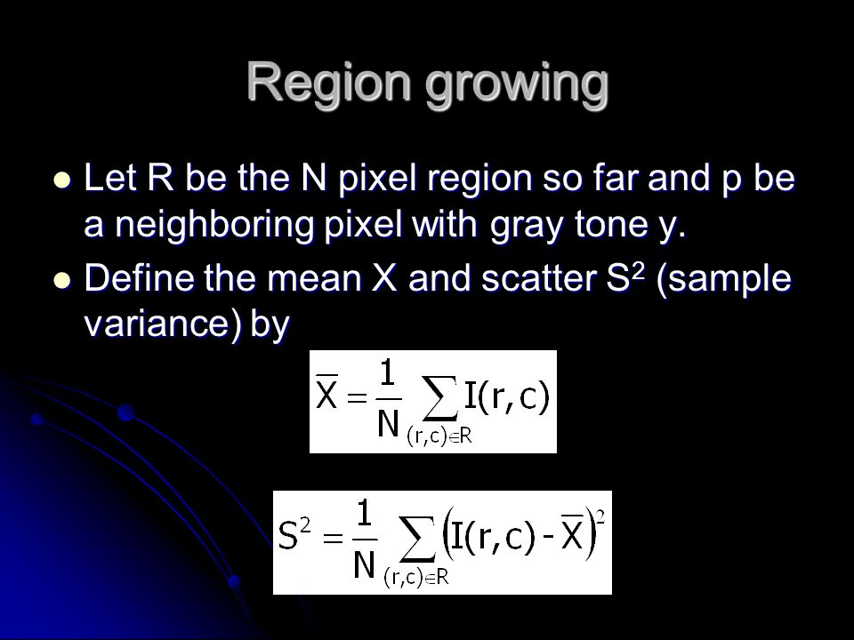 Region growing Let R be the N pixel region so far and p be a neighboring pixel with gray tone y.