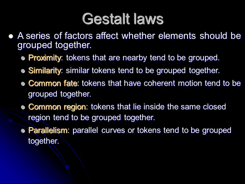 Gestalt laws A series of factors affect whether elements should be grouped together. Proximity: tokens that are nearby tend to be grouped.