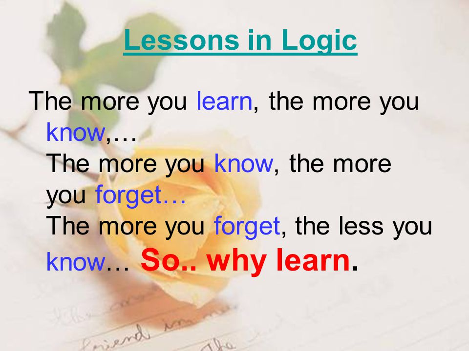 The more you learn, the more you know,… The more you know, the more you forget… The more you forget, the less you know… So..