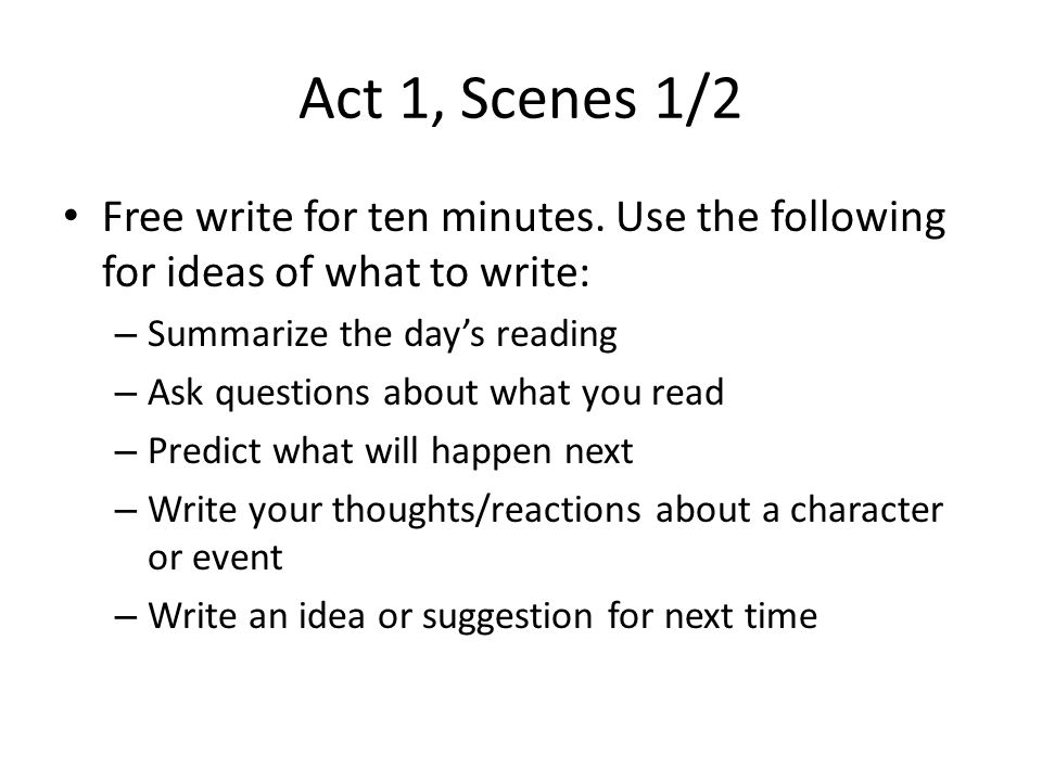 Act 1, Scenes 1/2 Free write for ten minutes. Use the following for ideas of what to write: Summarize the day's reading.