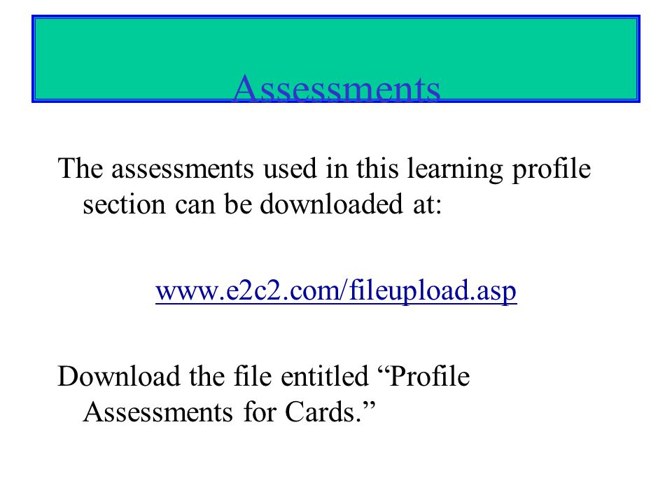 Assessments The assessments used in this learning profile section can be downloaded at: www.e2c2.com/fileupload.asp.