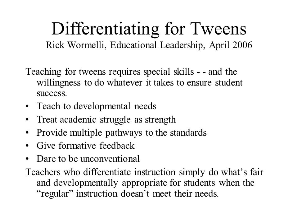 Differentiating for Tweens Rick Wormelli, Educational Leadership, April 2006