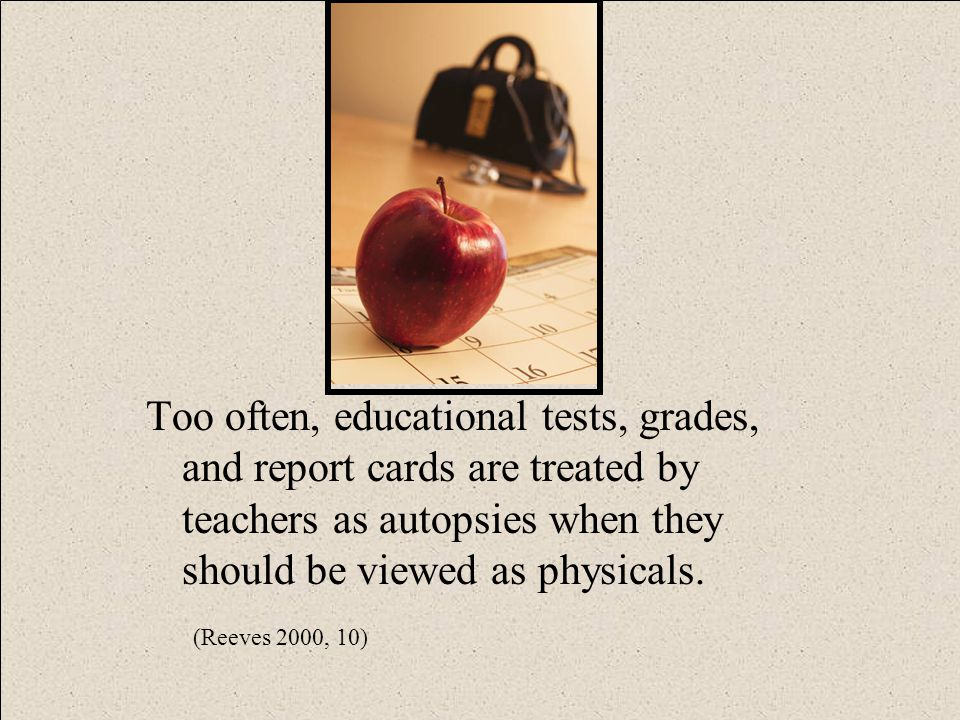 Too often, educational tests, grades, and report cards are treated by teachers as autopsies when they should be viewed as physicals.