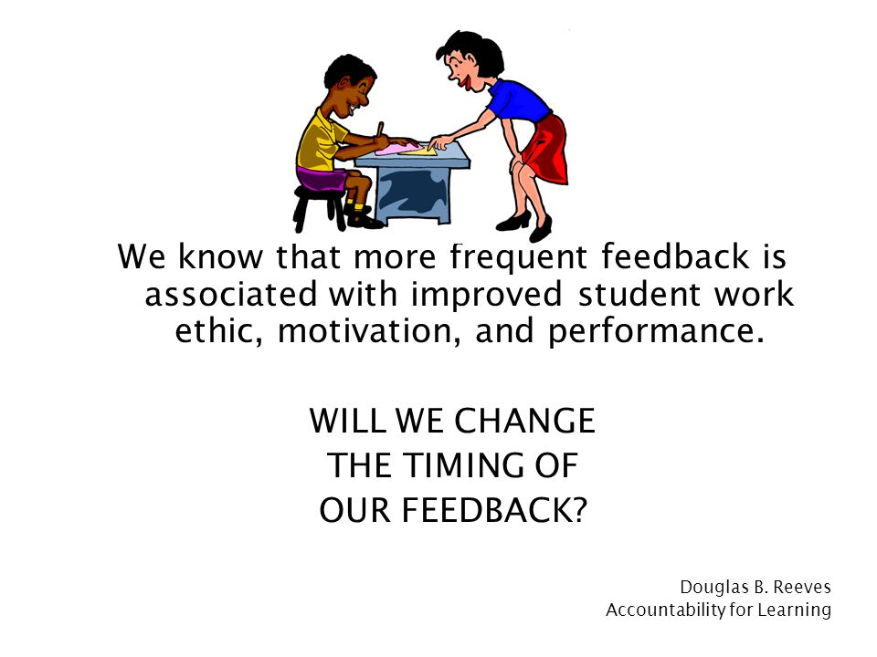 We know that more frequent feedback is associated with improved student work ethic, motivation, and performance.