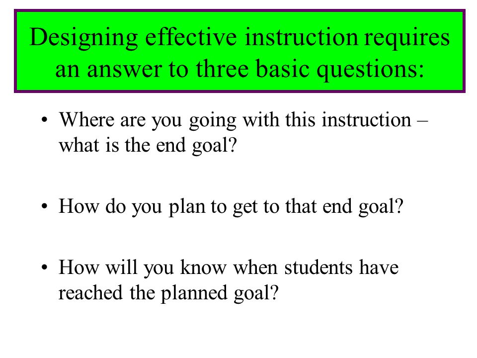 Designing effective instruction requires an answer to three basic questions:
