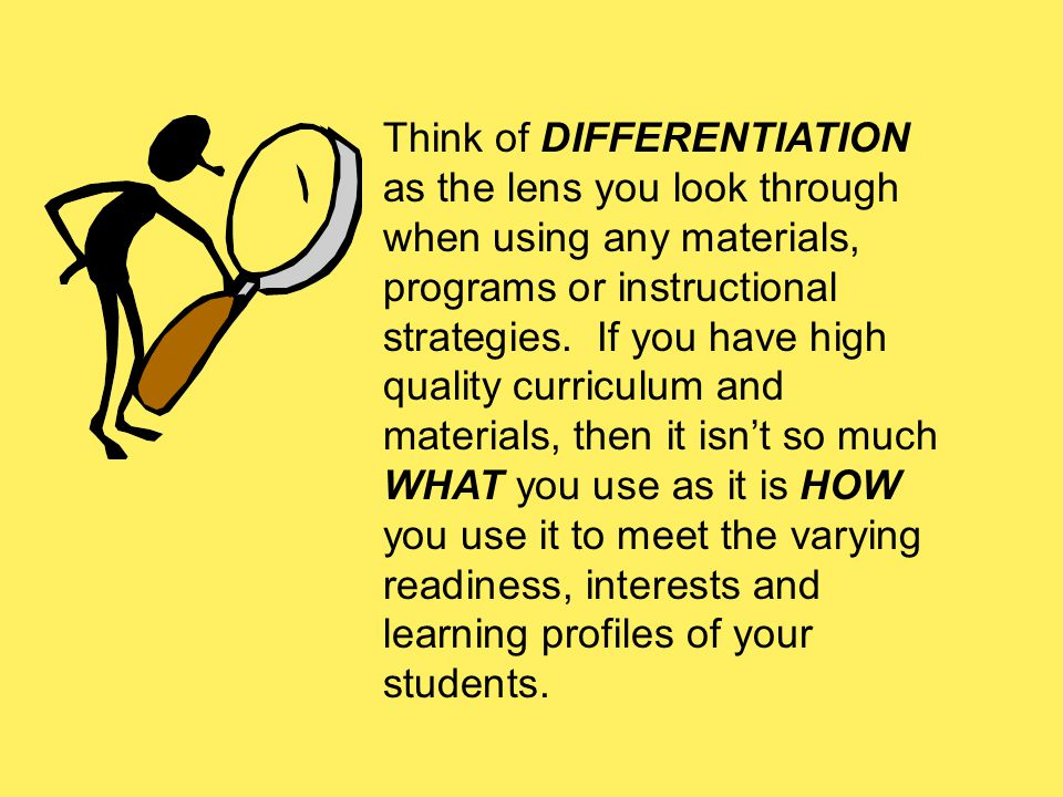 Think of DIFFERENTIATION as the lens you look through when using any materials, programs or instructional strategies.