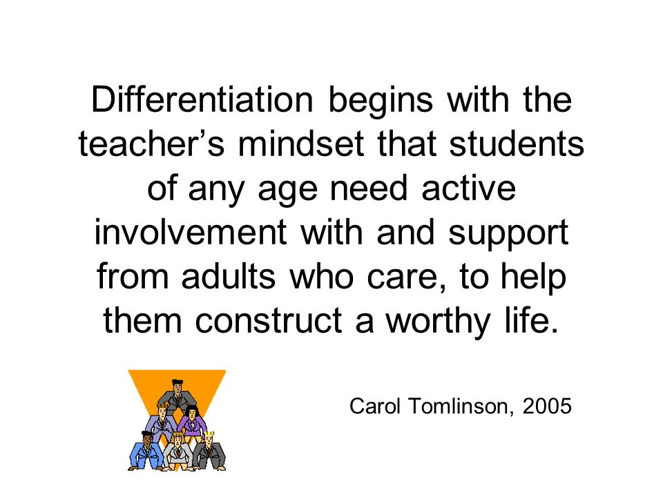 Differentiation begins with the teacher's mindset that students of any age need active involvement with and support from adults who care, to help them construct a worthy life.