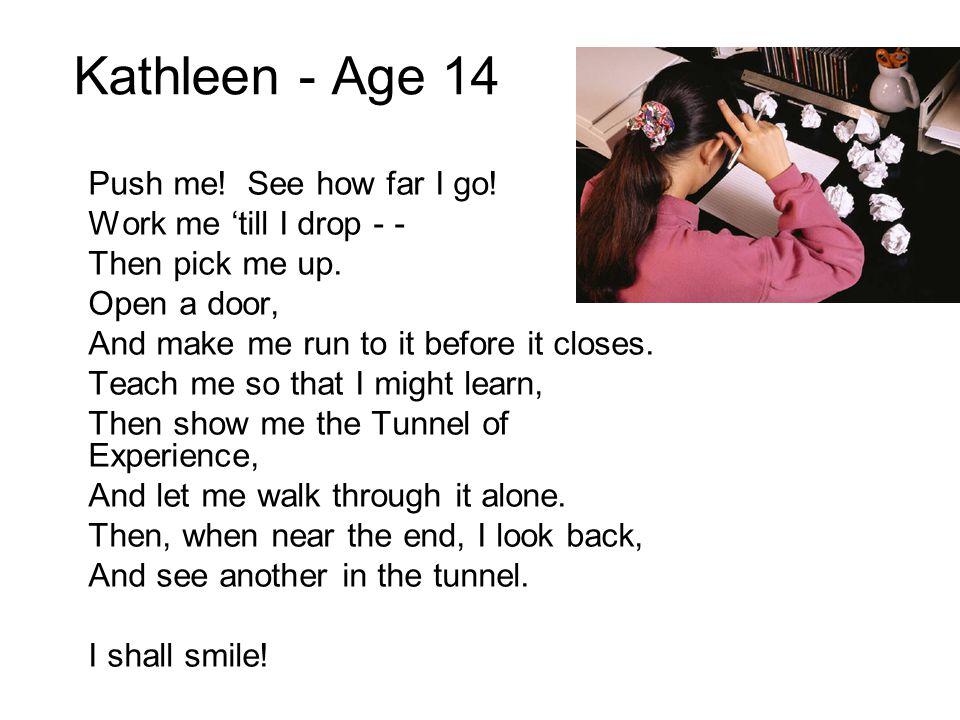Kathleen - Age 14 Push me! See how far I go! Work me 'till I drop - -
