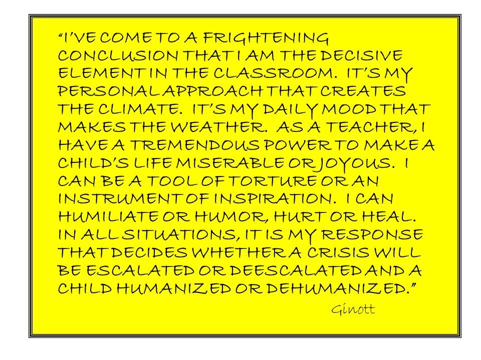 I'VE COME TO A FRIGHTENING CONCLUSION THAT I AM THE DECISIVE ELEMENT IN THE CLASSROOM. IT'S MY PERSONAL APPROACH THAT CREATES THE CLIMATE. IT'S MY DAILY MOOD THAT MAKES THE WEATHER. AS A TEACHER, I HAVE A TREMENDOUS POWER TO MAKE A CHILD'S LIFE MISERABLE OR JOYOUS. I CAN BE A TOOL OF TORTURE OR AN INSTRUMENT OF INSPIRATION. I CAN HUMILIATE OR HUMOR, HURT OR HEAL. IN ALL SITUATIONS, IT IS MY RESPONSE THAT DECIDES WHETHER A CRISIS WILL BE ESCALATED OR DEESCALATED AND A CHILD HUMANIZED OR DEHUMANIZED.