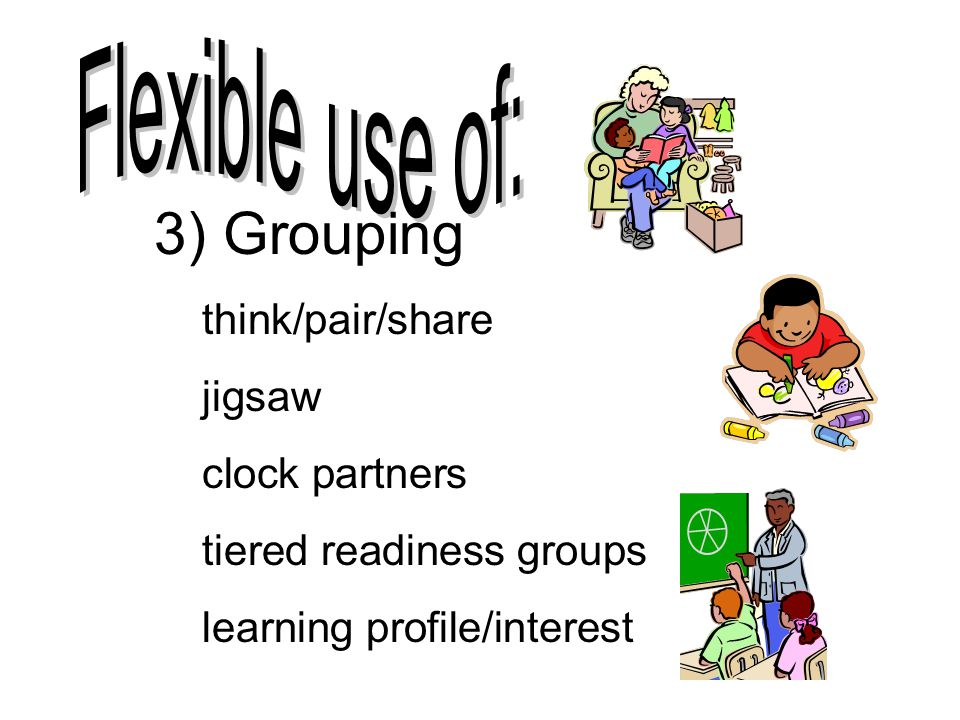 3) Grouping Flexible use of: think/pair/share jigsaw clock partners