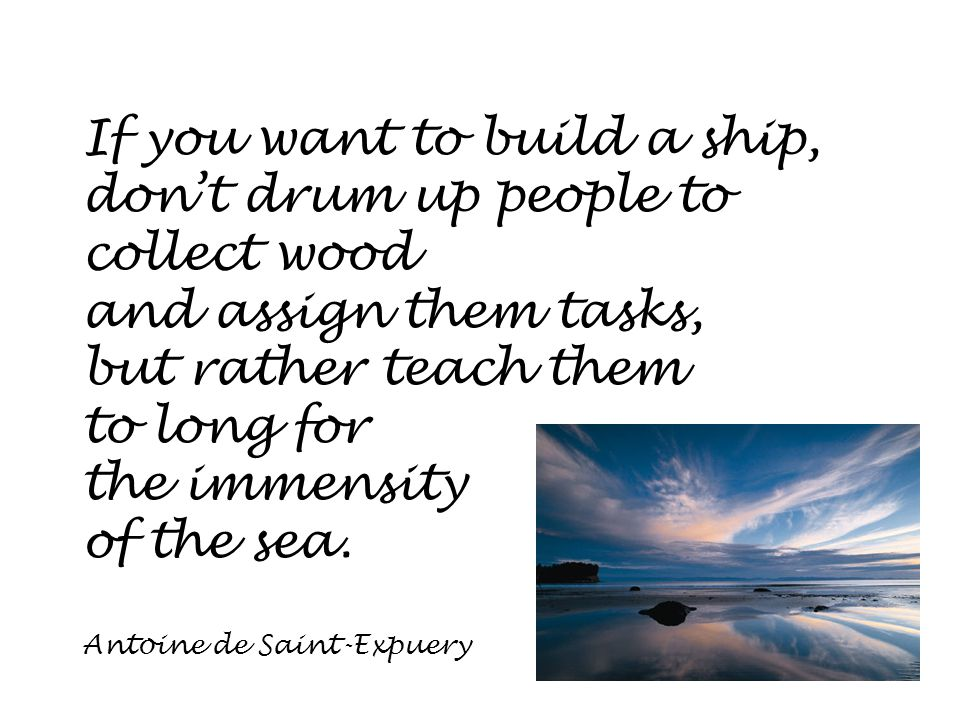 If you want to build a ship, don't drum up people to collect wood and assign them tasks, but rather teach them to long for the immensity of the sea.